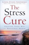 The Stress Cure: Praying Your Way to Personal Peace - Linda Evans Shepherd