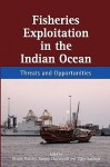 Fisheries Exploitation In The Indian Ocean: Threats And Opportunities - Dennis Rumley, Sanjay Chaturvedi, Vijay Sakhuja