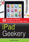 iPad Geekery : 50 Insanely Cool Hacks and Mods for Your Apple Tablet - Guy Hart-Davis