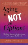 Aging Is Not an Option!: The Baby Boomer's 10-Step Guide to a Long and Healthy Life - Andrew Keith