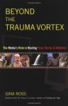 Beyond the Trauma Vortex: The Media's Role in Healing Fear, Terror, and Violence - Gina Ross, Peter A. Levine