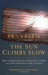 The Sun Climbs Slow: The International Criminal Court and the Struggle for Justice - Erna Paris