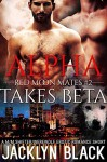Alpha Takes Beta: A M/M Shifter/Werewolf Erotic Romance (Red Moon Mates Book 2) - Jacklyn Black