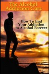 The Alcohol Addiction Cure - How to End Your Addiction to Alcohol Forever (Addiction Recovery, Alcoholism, Addiction Treatment, Alcohol Addiction, Alcohol Recovery, Alcoholics Anonymous, Addiction) - Jim Reed
