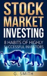 Stock Market Investing: 8 Habits of Highly Successful Investors (Stock Market Investing Series Book 3) - G. Smith