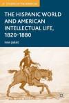 The Hispanic World and American Intellectual Life, 1820-1880 - Ivan Jaksic