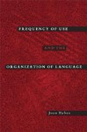 Frequency of Use and the Organization of Language - Joan L. Bybee