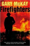 Firefighters: The men and women who risk their lives to save ours - Gary McKay