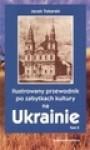 Ilustrowany przewodnik po zabytkach kultury na Ukrainie. [T. 1] - Jacek Tokarski