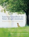 Saying Goodbye to Your Angel Animals: Finding Comfort after Losing Your Pet - Allen Anderson, Linda Anderson