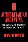 Authoritarian Argentina: The Nationalist Movement, Its History and Its Impact - David Rock