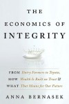 The Economics of Integrity: From Dairy Farmers to Toyota, How Wealth Is Built on Trust and What That Means for Our Future - Anna Bernasek