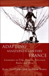 Adapting Nineteenth-Century France: Literature in Film, Theatre, Television, Radio and Print - Kate Griffiths, Andrew Watts