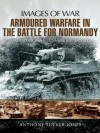 Armoured Warfare in the Battle for Normandy (Images of War) - Anthony Tucker-Jones