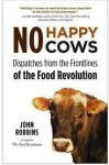 No Happy Cows: Dispatches from the Frontlines of the Food Revolution - John Robbins