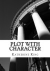Plot with Character Workbook: How to Plot Your Novel and Achieve Character Arc in 40 Scenes - Katherine King