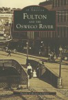 Fulton and the Oswego River, NY (Images of America) (Images of America) - Friends of History in Fulton