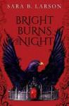 Bright Burns the Night - Sara B. Larson