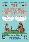 The Quotable Poker Player: 1500 Humorous Poker Quotations from Five-card Stud to Texas Hold 'em - Colin M. Jarman