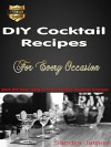 DIY Cocktail Recipes For Every Occasion: Quick DIY Guide, Easy To Follow Recipes, Delicious Cocktails - Sandra James