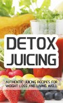 Detox Juicing: Authentic Juicing Recipes For Weight Loss and Living Well - Jake Foster, Weight Loss, Juicing, Cleansing, Juice Diet, Cookbook, Smoothie, Recipes