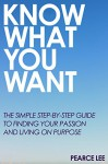Know What You Want: The simple step-by-step guide to finding your passion and living on purpose - Pearce Lee