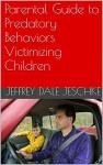 Parental Guide to Predatory Behaviors Victimizing Children - Jeffrey Jeschke