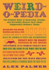 Weird-o-pedia: The Ultimate Book of Surprising, Strange, and Incredibly Bizarre Facts About (Supposedly) Ordinary Things - Alex Palmer