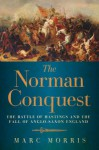 The Norman Conquest: The Battle of Hastings and the Fall of Anglo-Saxon England - Marc Morris