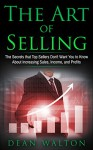 Sales: The Art of Selling: The Secrets that Top Sellers Don't Want You to Know About Increasing Sales, Income, and Profits (Sales, Income, Profits, Selling, Negotiating, Business, Salesmanship) - Dean Walton, Sales