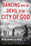 Dancing with the Devil in the City of God: Rio de Janeiro on the Brink - Juliana Barbassa