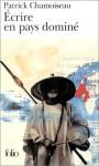 Ecrire En Pays Domine - Patrick Chamoiseau