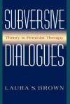 Subversive Dialogues: Theory In Feminist Therapy - Laura S. Brown