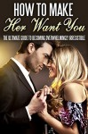 How To Make Her Want You: The Ultimate Guide To Becoming Overwhelmingly Irresistible (Love, Lust, passion Book 1) - Sarah Jones