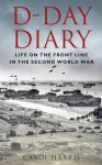 D-Day Diary: Life on the Front Line in the Second World War - Carol Harris