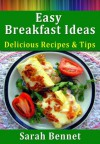 Easy Breakfast Recipes and Ideas: Delicious Recipes and Tips - Sarah Bennet