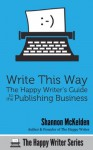 Write This Way: The Happy Writer's Guide to the Publishing Business (The Happy Writer Series) - Shannon McKelden