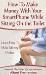How To Make Money With Your SmartPhone While Sitting On The Toilet: Learn How To Make Money Online (How to make money online, how to earn extra cash, how ... how to make money in your spare time) - Albert Fernandez