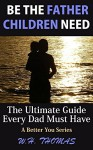 Be The Father Children Need: The Ultimate Guide Every Dad Must Have (A Better You) - W.H. Thomas