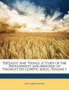 Thought and Things: A Study of the Development and Meaning of Thought or Genetic Logic, Volume 1 - James Mark Baldwin