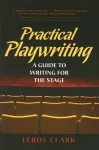 Practical Playwriting: A Guide to Writing for the Stage - Leroy Clark