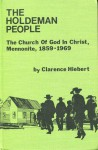 The Holdeman People: The Church Of God In Christ, Mennonite, 1859 1969 - Clarence Hiebert