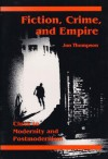 Fiction, Crime, and Empire: CLUES TO MODERNITY AND POSTMODERNISM - Jon Thompson