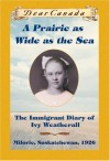 A PRAIRIE AS WIDE AS THE SEA: The Immigrant Diary of Ivy Weatherall, Milorie, Sakatchewan, 1926 by Ellis, Sarah (2001) Hardcover - Sarah Ellis