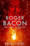 Roger Bacon: The First Scientist - Brian Clegg