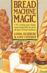 Bread Machine Magic: 139 Exciting New Recipes Created Especially for Use in All Types of Bread Machines - Linda Rehberg, Lois Conway