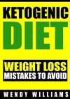 Ketogenic Diet: Ketogenic Diet Weight Loss Mistakes to Avoid: Step by Step Strategies to Lose Weight and Feel Amazing (Ketogenic Diet, Ketogenic Diet Beginners Guide, Low Carb diet, Paleo diet) - Wendy Williams