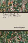 Benjamin Disraeli - An Unconventional Biography - Vol I - Wilfrid Meynell