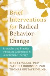 Brief Interventions for Radical Change: Principles and Practice of Focused Acceptance and Commitment Therapy - Kirk Strosahl, Thomas Gustavsson, Patricia Robinson