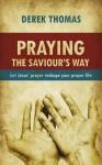 Praying the Saviour's Way: Let Jesus' Prayer Reshape Your Prayer Life - Derek W.H. Thomas